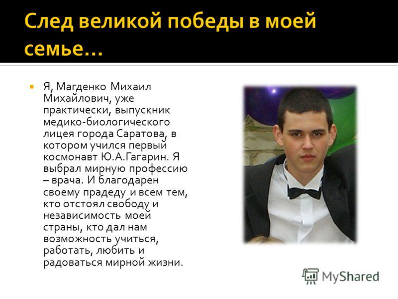 Я, Магденко Михаил Михайлович, уже практически, выпускник медико-биологического лицея города Саратова, в котором учился первый космонавт Ю.А.Гагарин. Я выбрал мирную профессию – врача. И благодарен своему прадеду и всем тем, кто отстоял свободу и нез