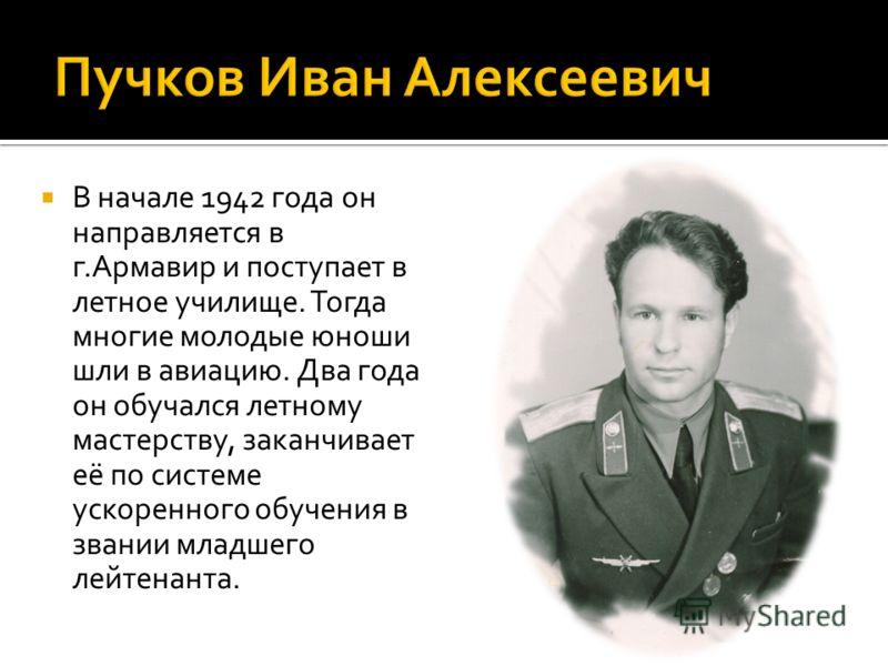В начале 1942 года он направляется в г.Армавир и поступает в летное училище. Тогда многие молодые юноши шли в авиацию. Два года он обучался летному мастерству, заканчивает её по системе ускоренного обучения в звании младшего лейтенанта.
