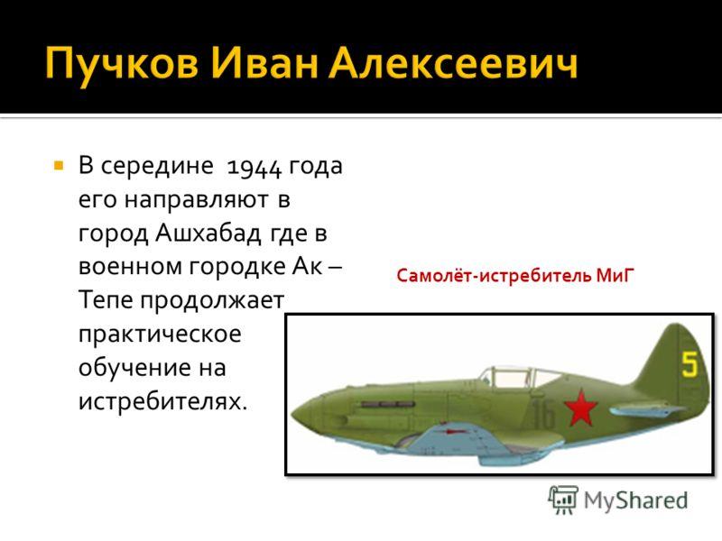 В середине 1944 года его направляют в город Ашхабад где в военном городке Ак – Тепе продолжает практическое обучение на истребителях. Самолёт-истребитель МиГ