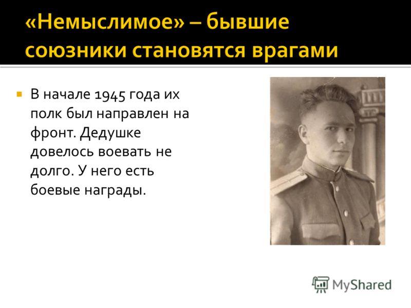 В начале 1945 года их полк был направлен на фронт. Дедушке довелось воевать не долго. У него есть боевые награды.