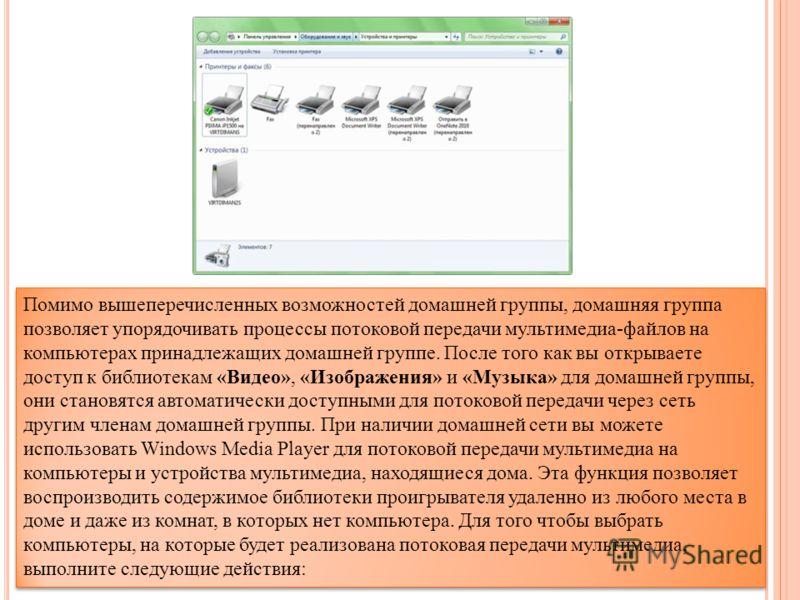 Помимо вышеперечисленных возможностей домашней группы, домашняя группа позволяет упорядочивать процессы потоковой передачи мультимедиа-файлов на компьютерах принадлежащих домашней группе. После того как вы открываете доступ к библиотекам «Видео», «Из