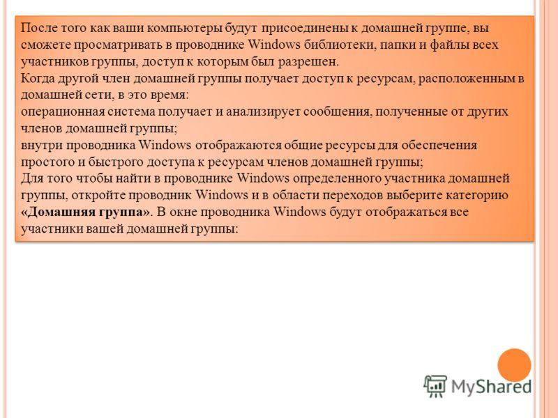 После того как ваши компьютеры будут присоединены к домашней группе, вы сможете просматривать в проводнике Windows библиотеки, папки и файлы всех участников группы, доступ к которым был разрешен. Когда другой член домашней группы получает доступ к ре