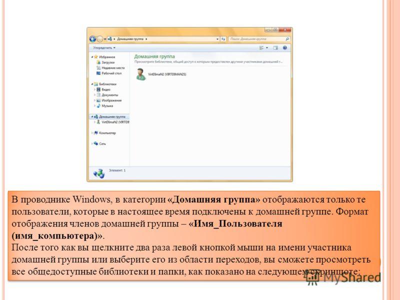 В проводнике Windows, в категории «Домашняя группа» отображаются только те пользователи, которые в настоящее время подключены к домашней группе. Формат отображения членов домашней группы – «Имя_Пользователя (имя_компьютера)». После того как вы щелкни