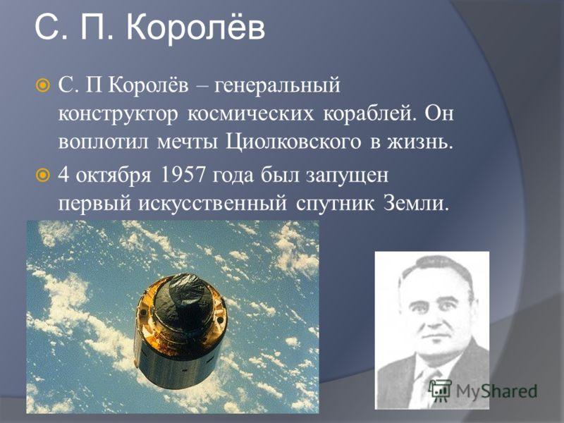 С. П. Королёв С. П Королёв – генеральный конструктор космических кораблей. Он воплотил мечты Циолковского в жизнь. 4 октября 1957 года был запущен первый искусственный спутник Земли.