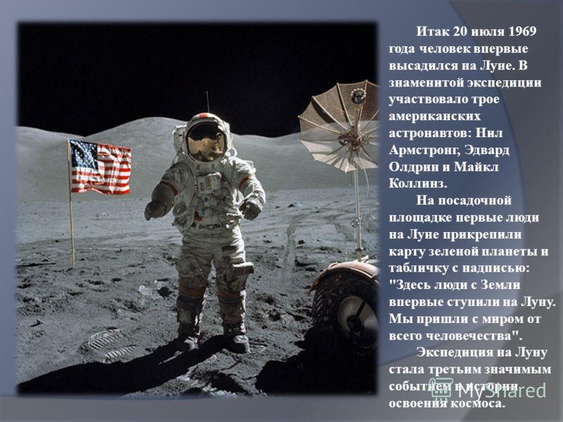 Итак 20 июля 1969 года человек впервые высадился на Луне. В знаменитой экспедиции участвовало трое американских астронавтов: Нил Армстронг, Эдвард Олдрин и Майкл Коллинз. На посадочной площадке первые люди на Луне прикрепили карту зеленой планеты и т