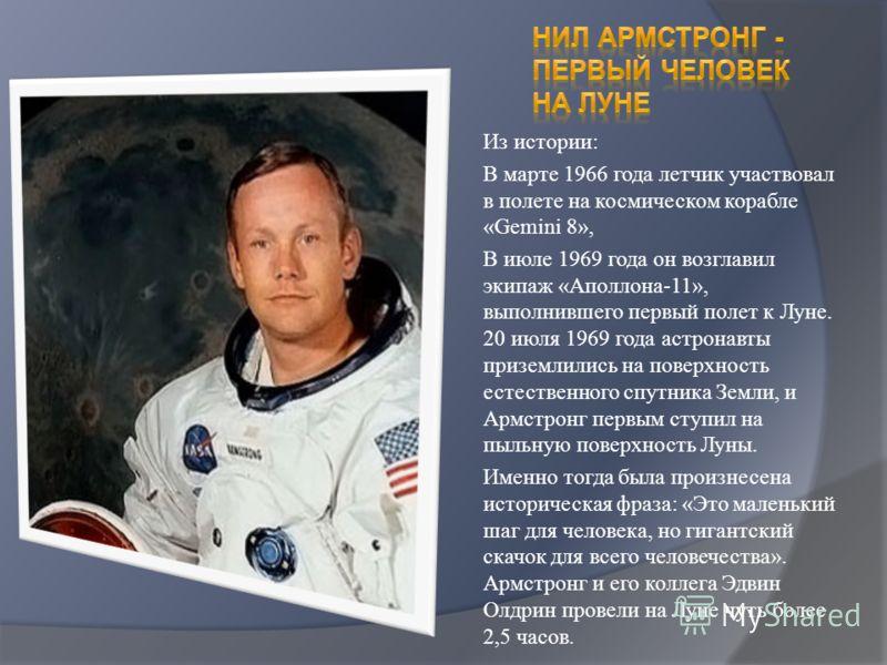 Из истории: В марте 1966 года летчик участвовал в полете на космическом корабле «Gemini 8», В июле 1969 года он возглавил экипаж «Аполлона-11», выполнившего первый полет к Луне. 20 июля 1969 года астронавты приземлились на поверхность естественного с