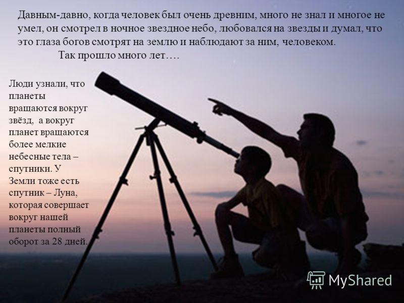 Давным-давно, когда человек был очень древним, много не знал и многое не умел, он смотрел в ночное звездное небо, любовался на звезды и думал, что это глаза богов смотрят на землю и наблюдают за ним, человеком. Так прошло много лет…. Люди узнали, что