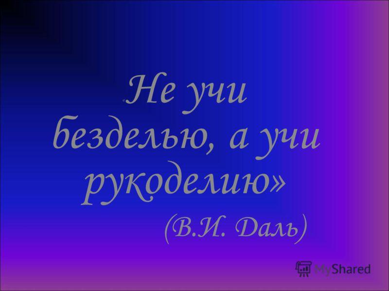 « Не учи безделью, а учи рукоделию» (В.И. Даль)