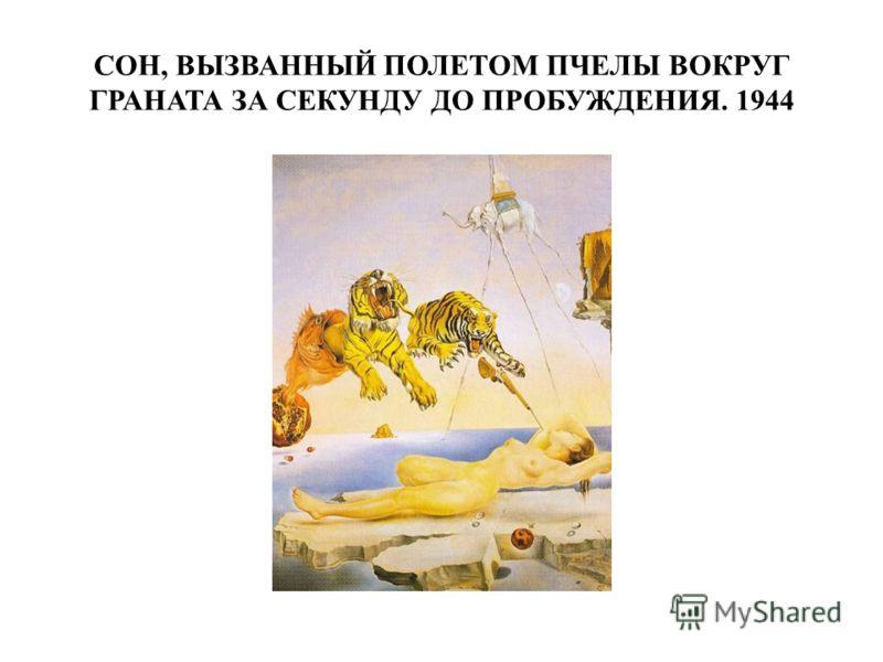 СОН, ВЫЗВАННЫЙ ПОЛЕТОМ ПЧЕЛЫ ВОКРУГ ГРАНАТА ЗА СЕКУНДУ ДО ПРОБУЖДЕНИЯ. 1944