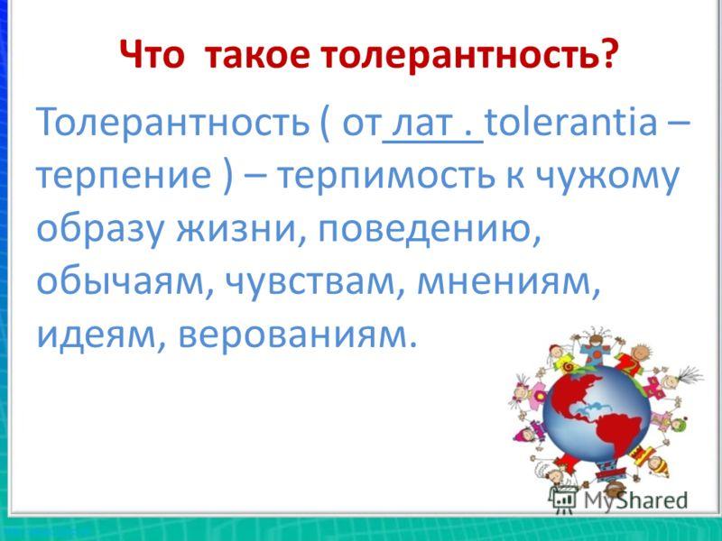 Что такое толерантность? Толерантность ( от лат. tolerantia – терпение ) – терпимость к чужому образу жизни, поведению, обычаям, чувствам, мнениям, идеям, верованиям.