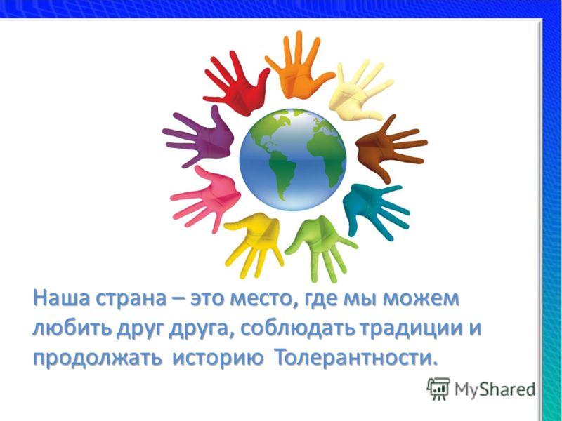Наша страна – это место, где мы можем любить друг друга, соблюдать традиции и продолжать историю Толерантности.
