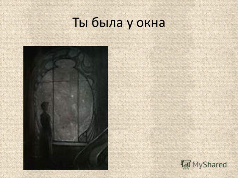 Ты была у окна