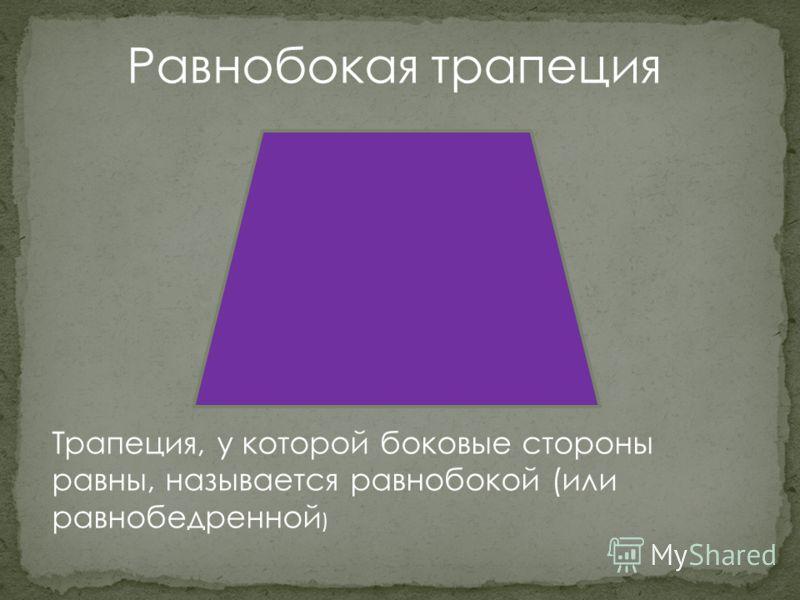 Равнобокая трапеция Трапеция, у которой боковые стороны равны, называется равнобокой (или равнобедренной )