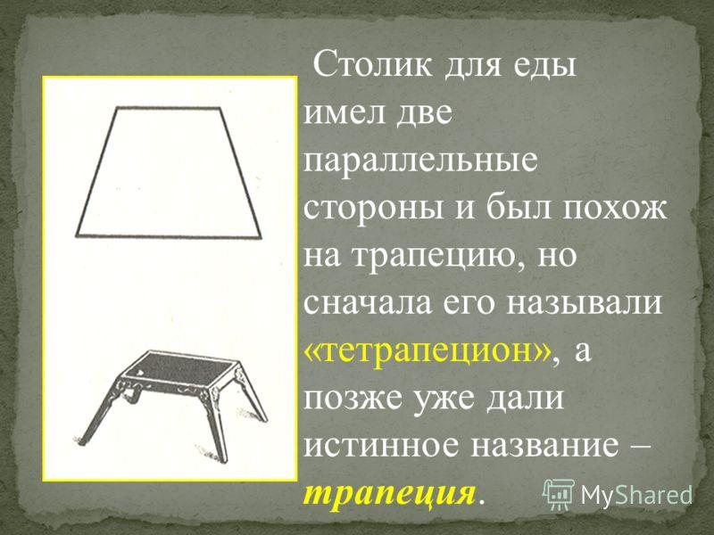 Столик для еды имел две параллельные стороны и был похож на трапецию, но сначала его называли «тетрапецион», а позже уже дали истинное название – трапеция.