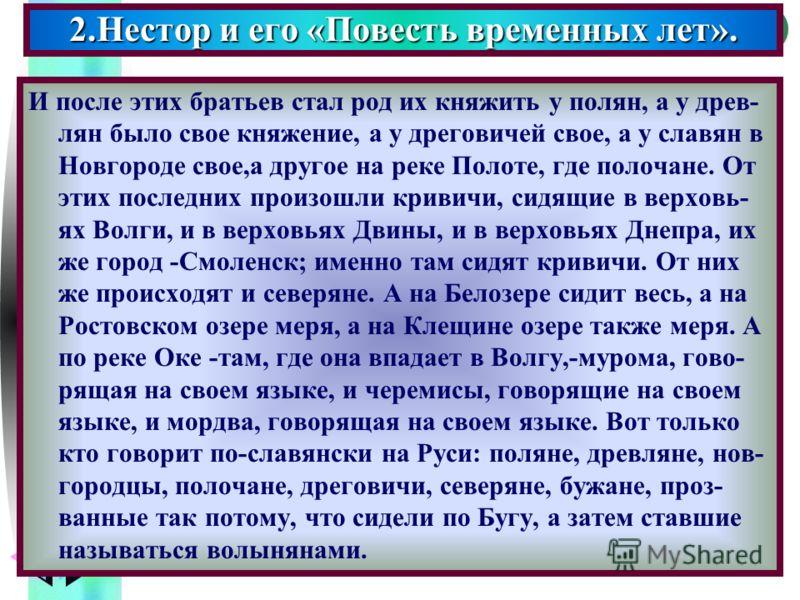 Меню И после этих братьев стал род их княжить у полян, а у древ- лян было свое княжение, а у дреговичей свое, а у славян в Новгороде свое,а другое на реке Полоте, где полочане. От этих последних произошли кривичи, сидящие в верховь- ях Волги, и в вер