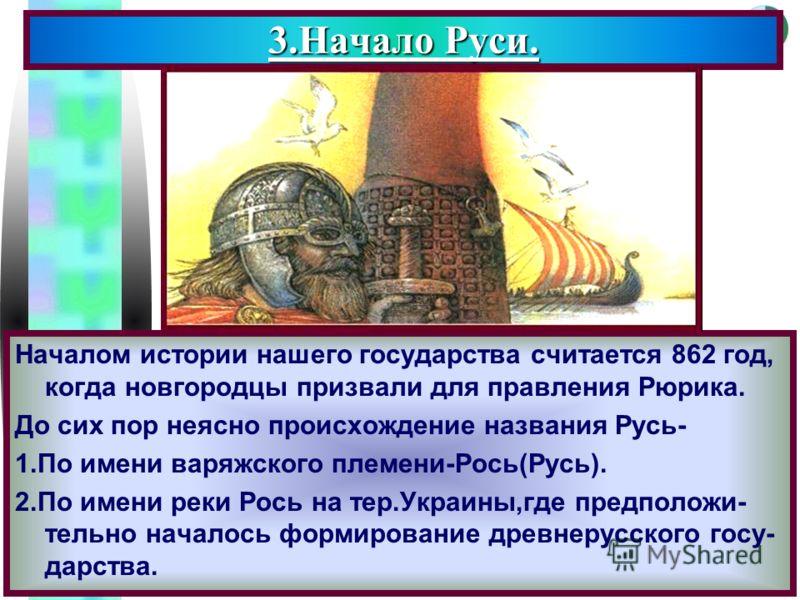 Меню Началом истории нашего государства считается 862 год, когда новгородцы призвали для правления Рюрика. До сих пор неясно происхождение названия Русь- 1.По имени варяжского племени-Рось(Русь). 2.По имени реки Рось на тер.Украины,где предположи- те