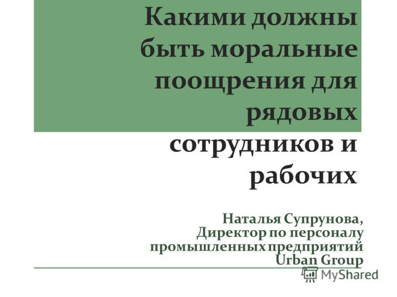 Какими должны быть моральные поощрения для рядовых сотрудников и рабочих Наталья Супрунова, Директор по персоналу промышленных предприятий Urban Group