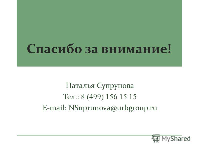 Спасибо за внимание ! Наталья Супрунова Тел.: 8 (499) 156 15 15 E-mail: NSuprunova@urbgroup.ru
