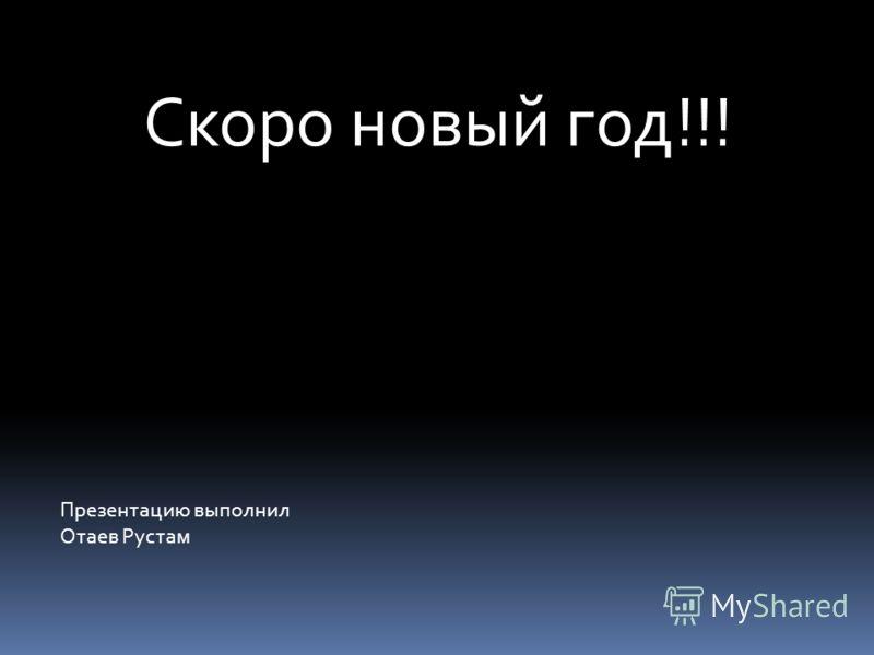 Презентацию выполнил Отаев Рустам Скоро новый год!!!