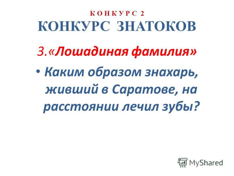К О Н К У Р С 2 КОНКУРС ЗНАТОКОВ 3.«Лошадиная фамилия» Каким образом знахарь, живший в Саратове, на расстоянии лечил зубы?
