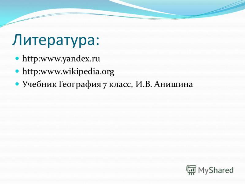 Литература: http:www.yandex.ru http:www.wikipedia.org Учебник География 7 класс, И.В. Анишина