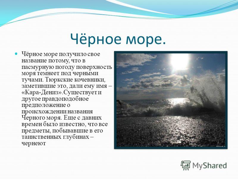 Чёрное море. Чёрное море получило свое название потому, что в пасмурную погоду поверхность моря темнеет под черными тучами. Тюркские кочевники, заметившие это, дали ему имя – «Кара-Дениз».Существует и другое правдоподобное предположение о происхожден