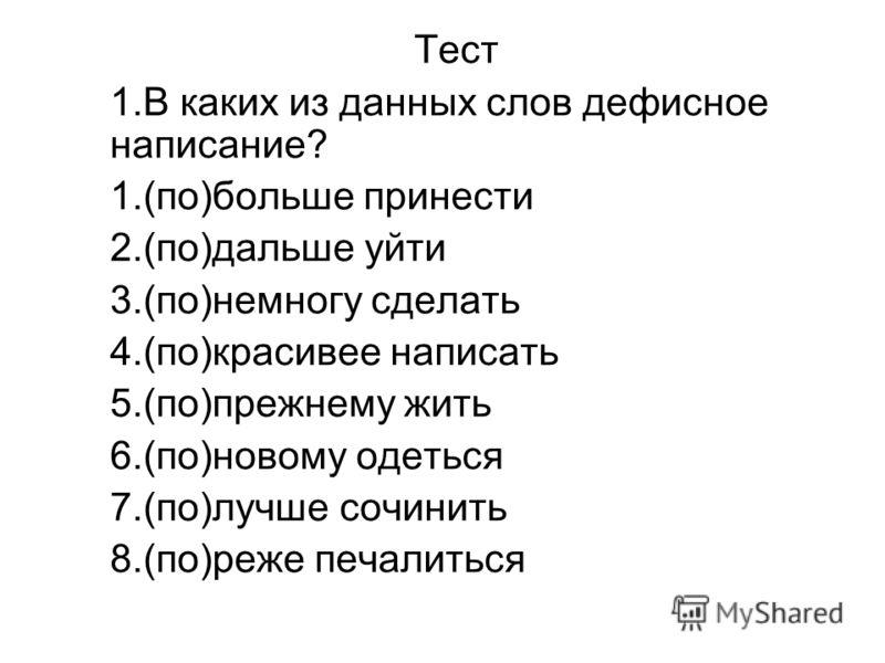Тест 1.В каких из данных слов дефисное написание? 1.(по)больше принести 2.(по)дальше уйти 3.(по)немногу сделать 4.(по)красивее написать 5.(по)прежнему жить 6.(по)новому одеться 7.(по)лучше сочинить 8.(по)реже печалиться