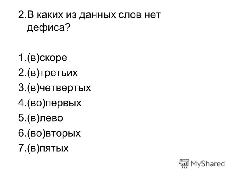 2.В каких из данных слов нет дефиса? 1.(в)скоре 2.(в)третьих 3.(в)четвертых 4.(во)первых 5.(в)лево 6.(во)вторых 7.(в)пятых