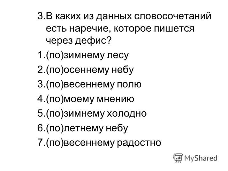 3.В каких из данных словосочетаний есть наречие, которое пишется через дефис? 1.(по)зимнему лесу 2.(по)осеннему небу 3.(по)весеннему полю 4.(по)моему мнению 5.(по)зимнему холодно 6.(по)летнему небу 7.(по)весеннему радостно