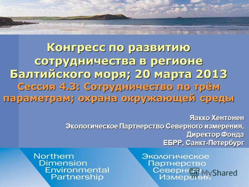 Northern Dimension Dimension Environmental Environmental Partnership Partnership Яакко Хентонен Экологическое Партнерство Северного измерения, Директор Фонда ЕБРР, Санкт-Петербург Конгресс по развитию сотрудничества в регионе Балтийского моря; 20 мар