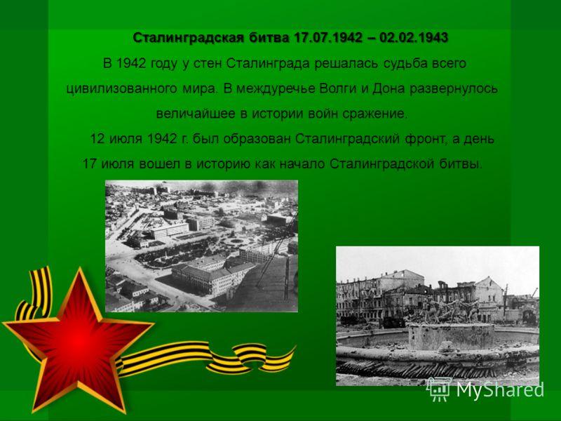 Сталинградская битва 17.07.1942 – 02.02.1943 В 1942 году у стен Сталинграда решалась судьба всего цивилизованного мира. В междуречье Волги и Дона развернулось величайшее в истории войн сражение. 12 июля 1942 г. был образован Сталинградский фронт, а д