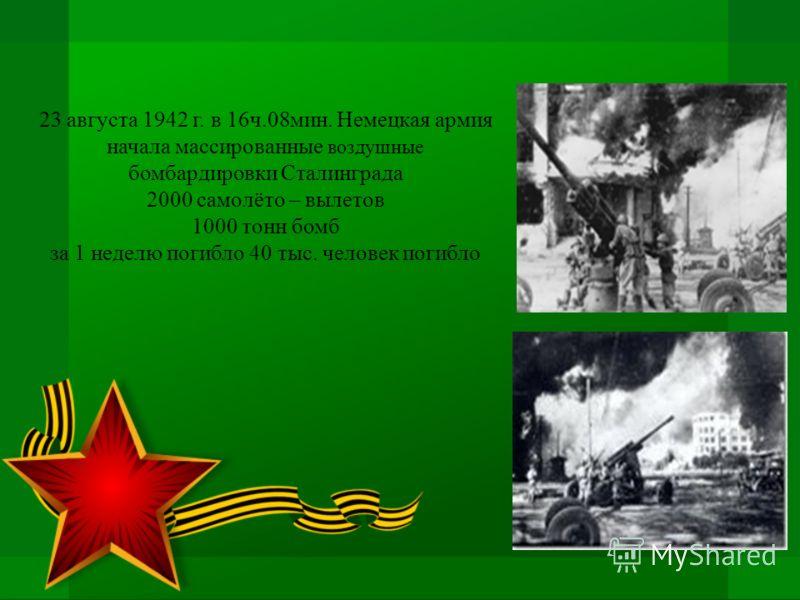 23 августа 1942 г. в 16ч.08мин. Немецкая армия начала массированные воздушные бомбардировки Сталинграда 2000 самолёто – вылетов 1000 тонн бомб за 1 неделю погибло 40 тыс. человек погибло