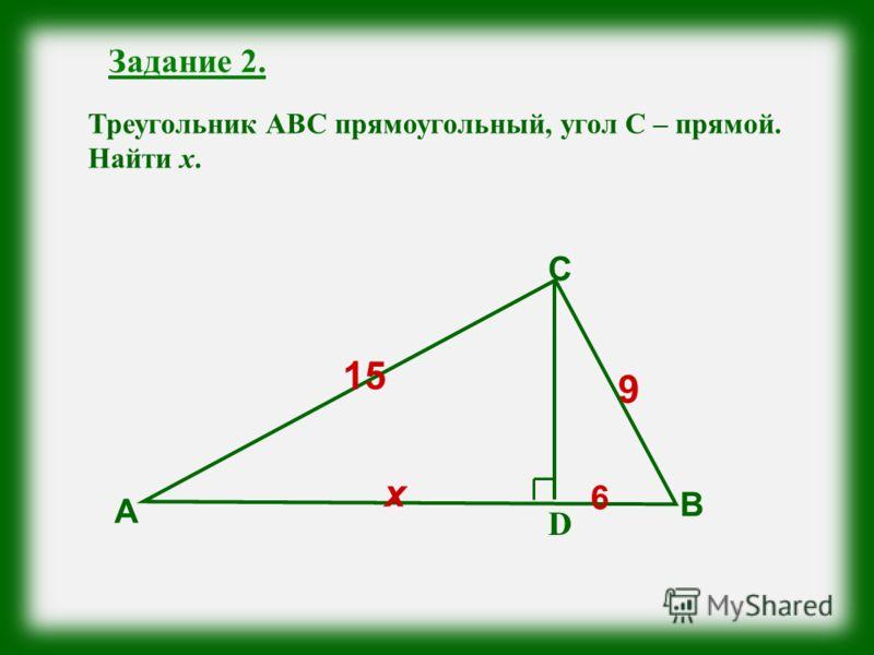 Задание 2. Треугольник АВС прямоугольный, угол С – прямой. Найти х. А В D С 9 х 15 6