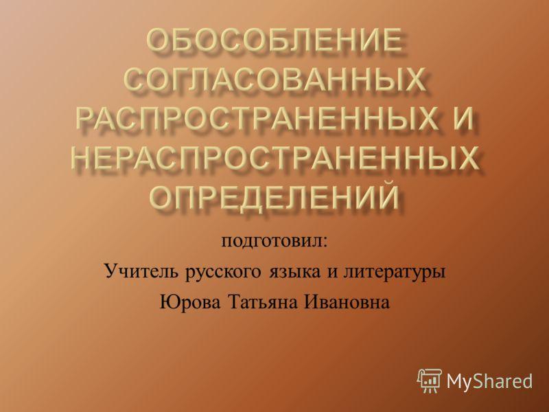 подготовил : Учитель русского языка и литературы Юрова Татьяна Ивановна