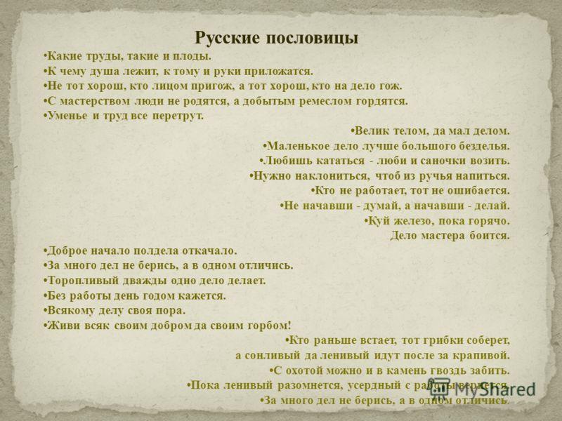 Русские пословицы Какие труды, такие и плоды. К чему душа лежит, к тому и руки приложатся. Не тот хорош, кто лицом пригож, а тот хорош, кто на дело гож. С мастерством люди не родятся, а добытым ремеслом гордятся. Уменье и труд все перетрут. Велик тел