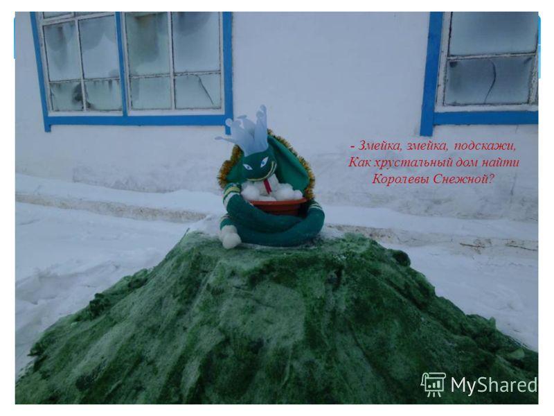 - Змейка, змейка, подскажи, Как хрустальный дом найти Королевы Снежной?