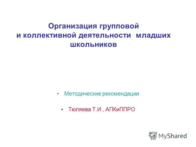 Организация групповой и коллективной деятельности младших школьников Методические рекомендации Тюляева Т.И., АПКиППРО