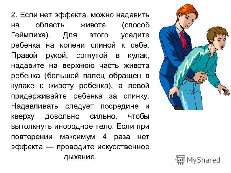 2. Если нет эффекта, можно надавить на область живота (способ Геймлиха). Для этого усадите ребенка на колени спиной к себе. Правой рукой, согнутой в кулак, надавите на верхнюю часть живота ребенка (большой палец обращен в кулаке к животу ребенка), а