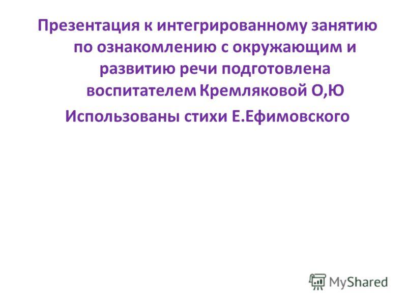 Презентация к интегрированному занятию по ознакомлению с окружающим и развитию речи подготовлена воспитателем Кремляковой О,Ю Использованы стихи Е.Ефимовского