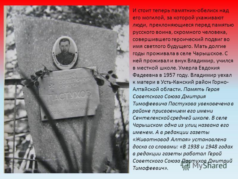 И стоит теперь памятник-обелиск над его могилой, за которой ухаживают люди, преклоняющиеся перед памятью русского воина, скромного человека, совершившего героический подвиг во имя светлого будущего. Мать долгие годы проживала в селе Чарышское. С ней