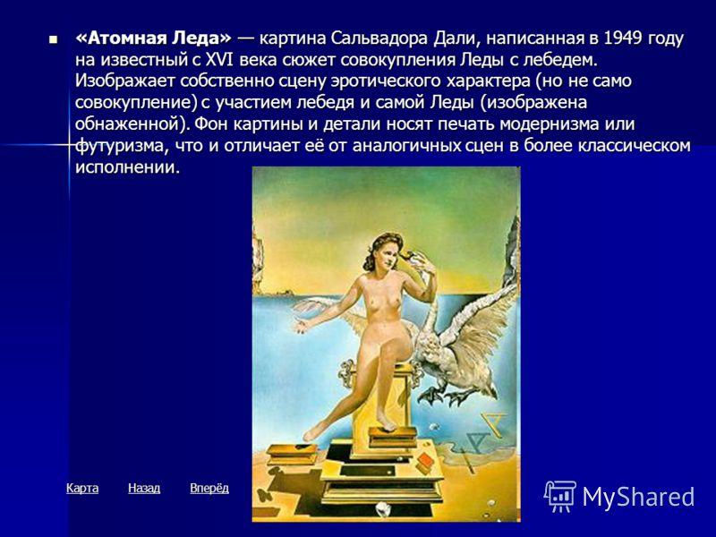 «Атомная Леда» картина Сальвадора Дали, написанная в 1949 году на известный с XVI века сюжет совокупления Леды с лебедем. Изображает собственно сцену эротического характера (но не само совокупление) с участием лебедя и самой Леды (изображена обнаженн