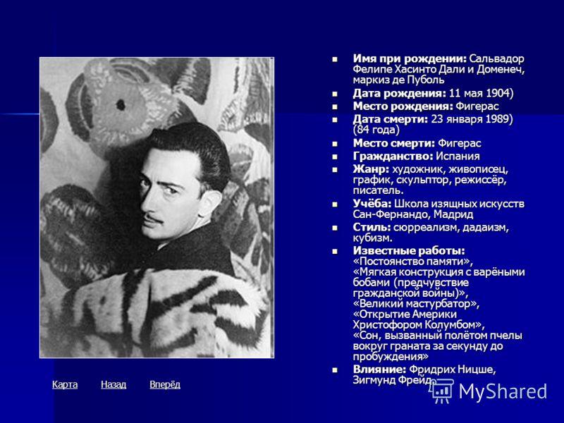 Имя при рождении: Сальвадор Фелипе Хасинто Дали и Доменеч, маркиз де Пуболь Имя при рождении: Сальвадор Фелипе Хасинто Дали и Доменеч, маркиз де Пуболь Дата рождения: 11 мая 1904) Дата рождения: 11 мая 1904) Место рождения: Фигерас Место рождения: Фи