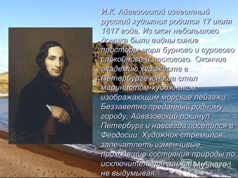 И.К. Айвазовский известный русский художник родился 17 июля 1817 года. Из окон небольшого домика были видны синие просторы моря бурного и сурового спокойного и ласкового. Окончив академию художеств в Петербурге юноша стал маринистом-художником, изобр