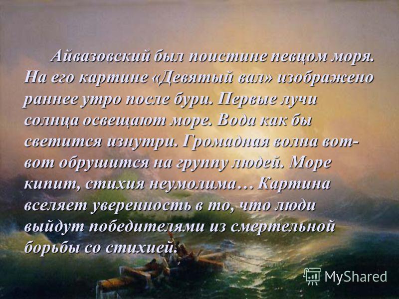 Айвазовский был поистине певцом моря. На его картине «Девятый вал» изображено раннее утро после бури. Первые лучи солнца освещают море. Вода как бы светится изнутри. Громадная волна вот- вот обрушится на группу людей. Море кипит, стихия неумолима… Ка