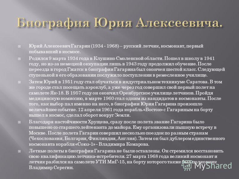 Юрий Алексеевич Гагарин (1934 - 1968) – русский летчик, космонавт, первый побывавший в космосе. Родился 9 марта 1934 года в Клушино Смоленской области. Пошел в школу в 1941 году, но из-за немецкой оккупации лишь в 1943 году продолжил обучение. После