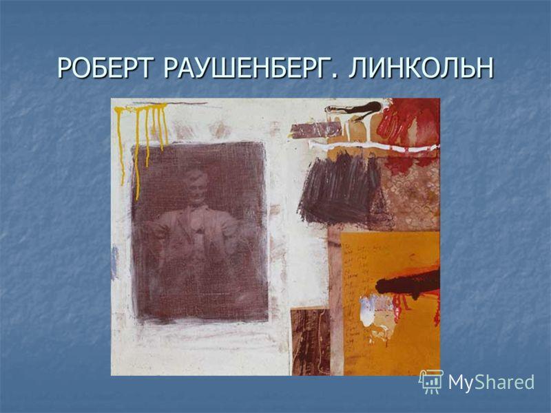РОБЕРТ РАУШЕНБЕРГ. ЛИНКОЛЬН