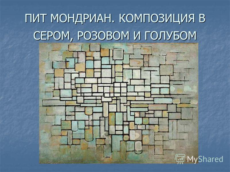 ПИТ МОНДРИАН. КОМПОЗИЦИЯ В СЕРОМ, РОЗОВОМ И ГОЛУБОМ