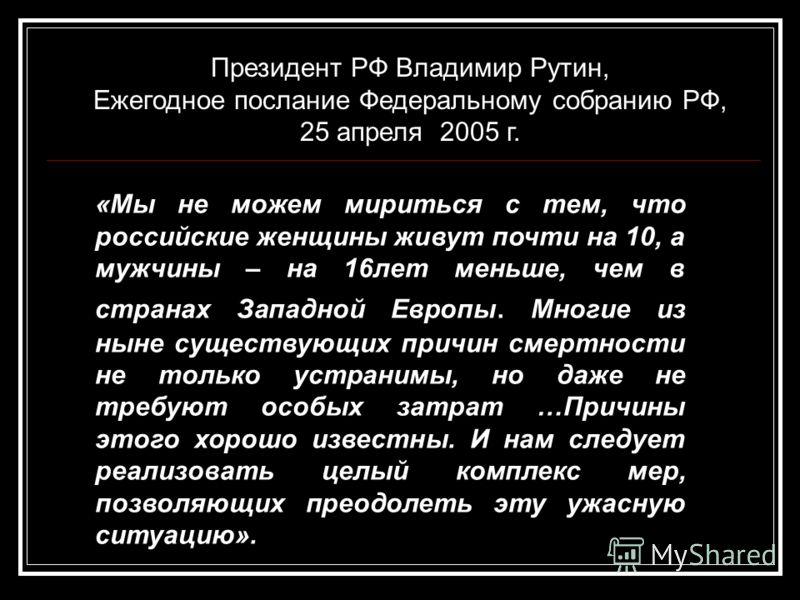 Президент РФ Владимир Рутин, Ежегодное послание Федеральному собранию РФ, 25 апреля 2005 г. «Мы не можем мириться с тем, что российские женщины живут почти на 10, а мужчины – на 16лет меньше, чем в странах Западной Европы. Многие из ныне существующих