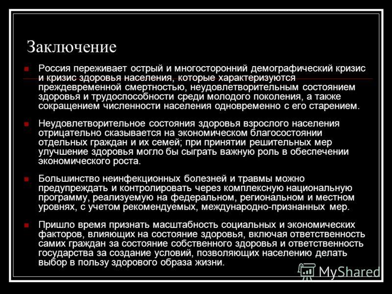 Заключение Россия переживает острый и многосторонний демографический кризис и кризис здоровья населения, которые характеризуются преждевременной смертностью, неудовлетворительным состоянием здоровья и трудоспособности среди молодого поколения, а такж