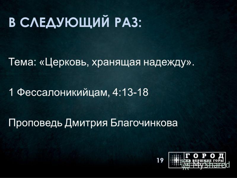 В СЛЕДУЮЩИЙ РАЗ: Тема: «Церковь, хранящая надежду». 1 Фессалоникийцам, 4:13-18 Проповедь Дмитрия Благочинкова 19